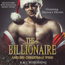 The Billionaire and His Christmas Wish: Granting Alyssa's Desire - Billionaire Boss Romance Short Story