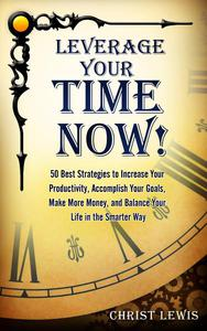 Leverage Your Time Now!: 50 Best Strategies to Increase Your Productivity, Accomplish Your Goals, Make More Money, and Balance Your Life in the Smarter Way