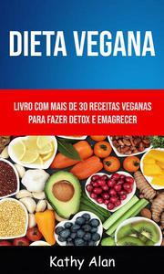 Dieta Vegana: Livro Com Mais De 30 Receitas Veganas Para Fazer Detox E Emagrecer