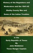 History of the Regulators and Moderators and the 1841-42 Shelby County War and Some of the Indian Troubles in the Early Republic of Texas