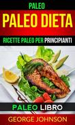 Paleo:  Paleo Dieta: Ricette Paleo per principianti (Paleo Libro)