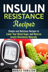 Insulin Resistance Recipes: Simple and Delicious Recipes to Lower Your Blood Sugar and Reverse Insulin Resistance Naturally