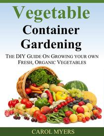 Vegetable Container Gardening:  THE DIY GUIDE ON GROWING YOUR OWN FRESH, ORGANIC VEGETABLES