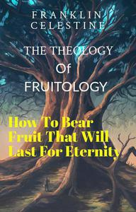 The Theology Of Fruitology: How To Bear Fruit That Will Last For Eternity