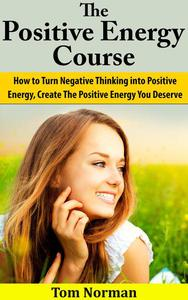 Positive Energy Course: How To Turn Negative Thinking Into Positive Energy, Create The Positive Energy You Deserve