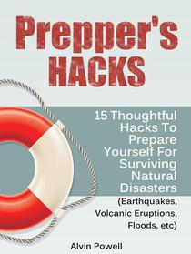 Prepper's Hacks: 15 Thoughtful Hacks To Prepare Yourself For Surviving Natural Disasters (Earthquakes, Volcanic Eruptions, Floods, etc)
