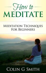 How To Meditate: Meditation Techniques For Beginners Guide Book