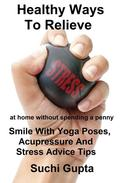 Healthy Ways To Relieve Stress:Smile With Yoga Poses, Acupressure and Stress Advice Tips!