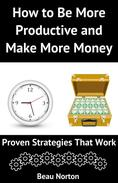 How to Be More Productive and Make More Money: Proven Strategies that Work