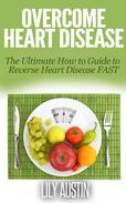 Overcome Heart Disease - The Ultimate How To Guide To Reverse Heart Disease Fast