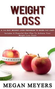 Weight Loss: A 14-Day Weight Loss Program To Burn Fat Fast  (Includes A Powerful Diet Plan To Achieve Your Weight Loss Goals)