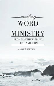 Unveiling Word Ministry From Matthew, Mark, Luke and John