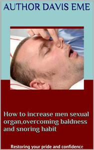 How to Increase Men Sexual Organ, Overcoming Baldness and Snoring Habit (Restoring Your Pride and Confidence)