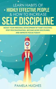 Learn Habits of Highly Effective People & How to Increase Self Discipline: Boost Your Personal Development by Habit Stacking, Stop Procrastinating, Become More Disciplined, and Improve Focus Today!