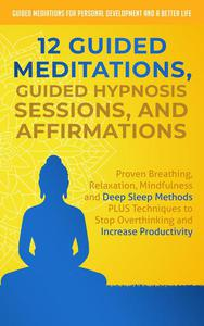 12 Guided Meditations, Guided Hypnosis Sessions, and Affirmations: Proven Breathing, Relaxation, Mindfulness and Deep Sleep Methods PLUS Techniques to Stop Overthinking and Increase Productivity