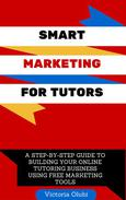 Smart Marketing For Tutors: A Step-by-Step Guide To Building Your Online Tutoring Business Using Free Marketing Tools