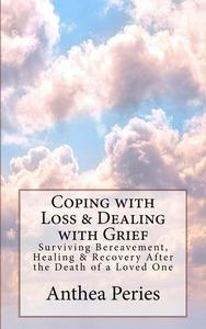 Coping with Loss & Dealing with Grief: Surviving Bereavement, Healing & Recovery After the Death of a Loved One