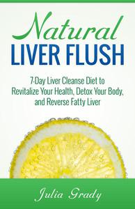 Natural Liver Flush: 7-Day Liver Cleanse Diet to Revitalize Your Health, Detox Your Body, and Reverse Fatty Liver