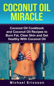 Coconut Oil Miracle: Coconut Oil Cookbook and Coconut Oil Recipes to Burn Fat, Clear Skin and Get Healthy With Coconut Oil