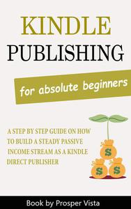 Kindle Publishing For Absolute Beginners: A Step by Step Guide on How to Build a Steady Passive Income Stream as a Kindle Direct Publisher