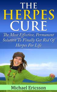Herpes Cure: The Most Effective, Permanent Solution To Finally Get Rid Of Herpes For Life