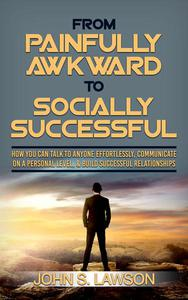 From Painfully Awkward To Socially Successful: How You Can Talk To Anyone Effortlessly, Communicate On A Personal Level, & Build Successful Relationships