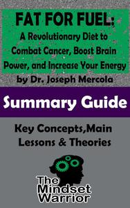 Fat for Fuel: A Revolutionary Diet to Combat Cancer, Boost Brain Power, and Increase Your Energy : by Joseph Mercola   The Mindset Warrior Summary Guide