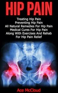 Hip Pain: Treating Hip Pain: Preventing Hip Pain, All Natural Remedies For Hip Pain, Medical Cures For Hip Pain, Along With Exercises And Rehab For Hip Pain Relief