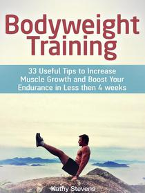 Bodyweight Training: 33 Useful Tips to Increase Muscle Growth and Boost Your Endurance in Less then 4 weeks