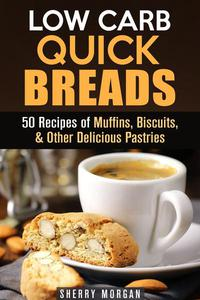 Low Carb Quick Breads: 50 Recipes of Muffins, Biscuits, & Other Delicious Pastries