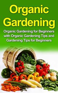 Organic Gardening: Organic Gardening for beginners with tips and tricks to start your garden