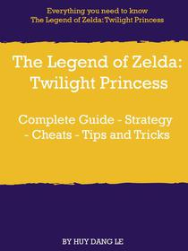 The Legend of Zelda: Twilight Princess Complete Guide - Strategy - Cheats - Tips and Tricks