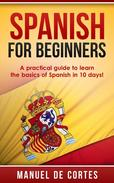 Spanish For Beginners: A Practical Guide to Learn the Basics of Spanish in 10 Days!