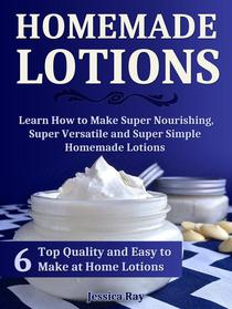 Homemade Lotions: 6 Top Quality and Easy to Make at Home Lotions. Learn How to Make Super Nourishing, Super Versatile and Super Simple Homemade Lotions