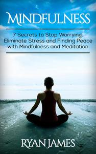Mindfulness: 7 Secrets to Stop Worrying, Eliminate Stress and Finding Peace with Mindfulness and Meditation