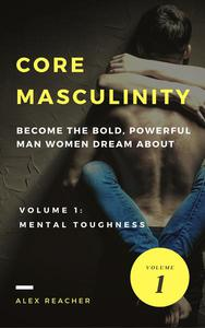 Core Masculinity: Become the Bold, Powerful Man Women Dream About - Volume 1: Mental Toughness