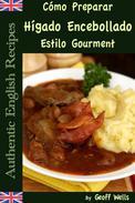 Cómo Preparar Hígado Encebollado Estilo Gourment (Auténticas Recetas Inglesas Libro 4)