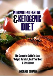 Intermittent Fasting & Ketogenic Diet: The Complete Guide to Lose Weight, Burn Fat, Heal Your Body & Live Longer