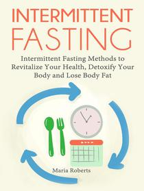 Intermittent Fasting: Intermittent Fasting Methods to Revitalize Your Health, Detoxify Your Body and Lose Body Fat