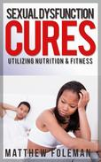 Sexual Dysfunction: Cures for Men & Women - Utilizing Nutrition & Fitness - Erectile Dysfunction, Sexual Anxiety, Premature Ejaculation