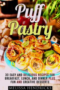 Puff Pastry: 30 Easy and Delicious Recipes for Breakfast, Lunch, and Dinner Plus Fun and Creative Desserts
