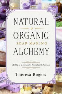 Natural & Organic Soap Making Alchemy - Hobby to a Successful Homebased Business