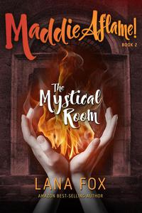 The Mystical Room: Book Two of Maddie Aflame!