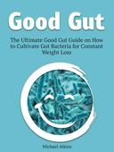 Good Gut: The Ultimate Good Gut Guide on How to Cultivate Gut Bacteria for Constant Weight Loss