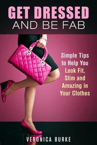 Get Dressed and Be Fab: Simple Tips to Help You Look Fit, Slim and Amazing in Your Clothes