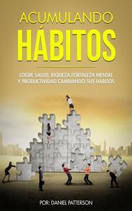 Acumulando Hábitos: Logre Salud, Riqueza, Fortaleza Mental y Productividad Cambiando sus Hábitos.