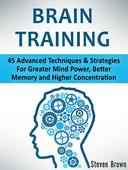Brain Training: 45 Advanced Techniques & Strategies For Greater Mind Power, Better Memory and Higher Concentration
