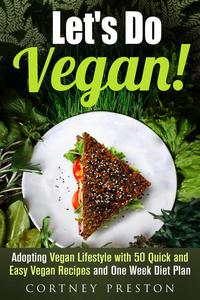 Let's Do Vegan: Adopting Vegan Lifestyle with 50 Quick and Easy Recipes and One Week Diet Plan