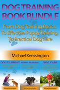 Dog Training Book Bundle - From Dog Training Basics,  To Effective Puppy Training,  To Practical Dog Care