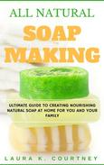 All Natural Soap Making: Ultimate Guide to Creating Nourishing Natural Soap at Home for You and Your Family